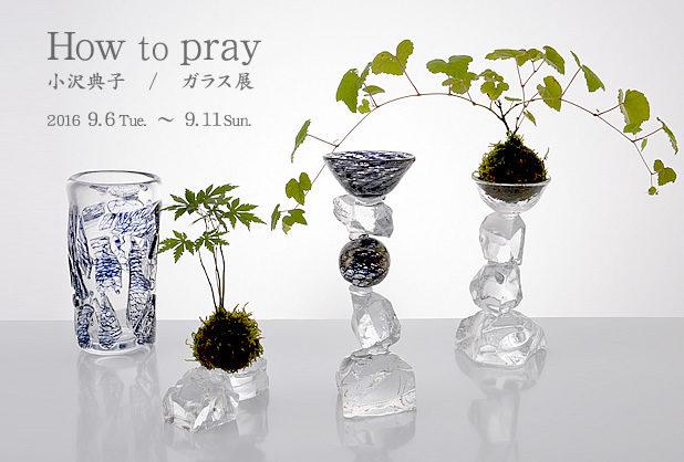 How to pray 小沢典子 / ガラス展
